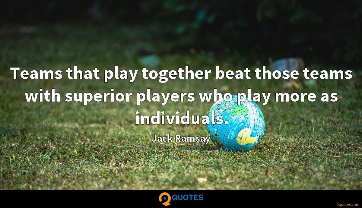 Teams that play together beat those teams with superior players who play more as individuals.