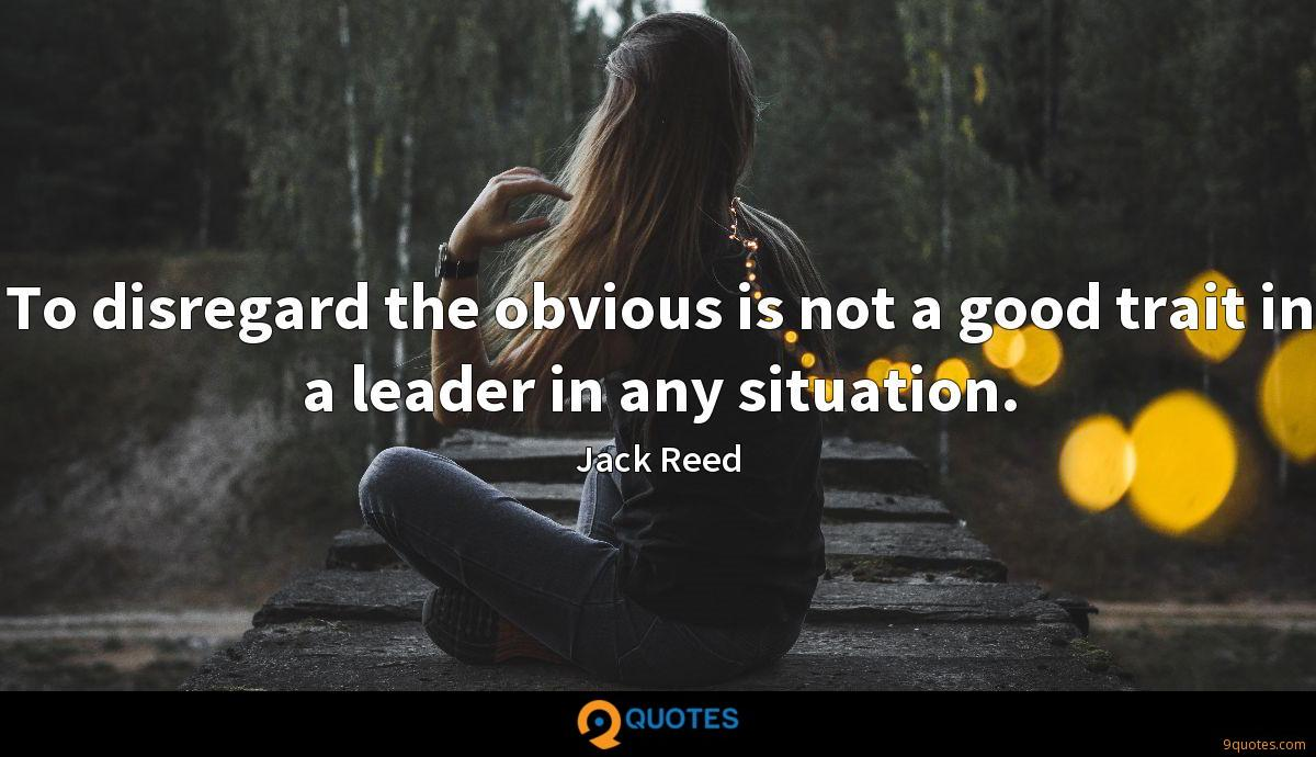 To disregard the obvious is not a good trait in a leader in any situation.