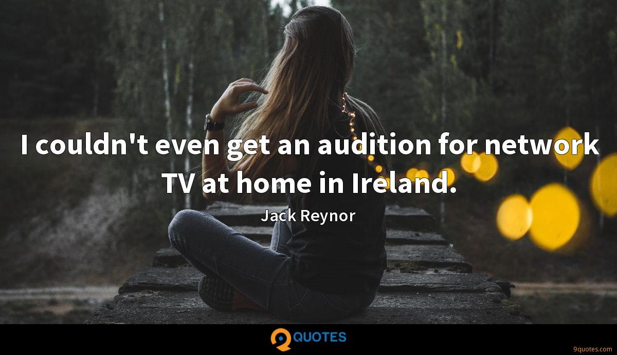 I couldn't even get an audition for network TV at home in Ireland.