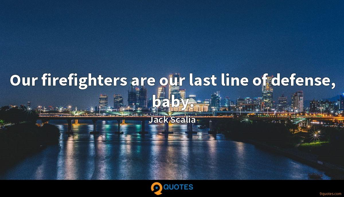 Our firefighters are our last line of defense, baby.
