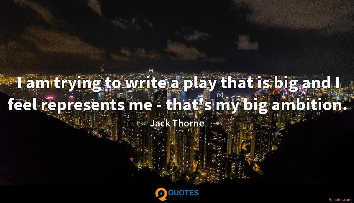 I am trying to write a play that is big and I feel represents me - that's my big ambition.