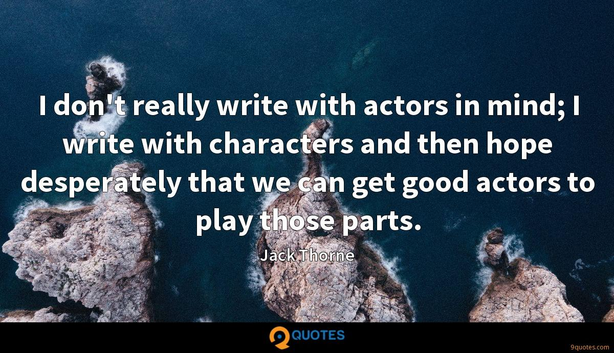 I don't really write with actors in mind; I write with characters and then hope desperately that we can get good actors to play those parts.