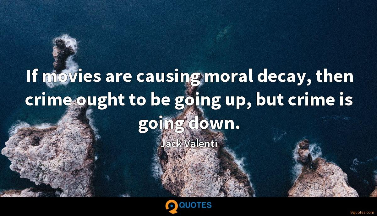 If movies are causing moral decay, then crime ought to be going up, but crime is going down.