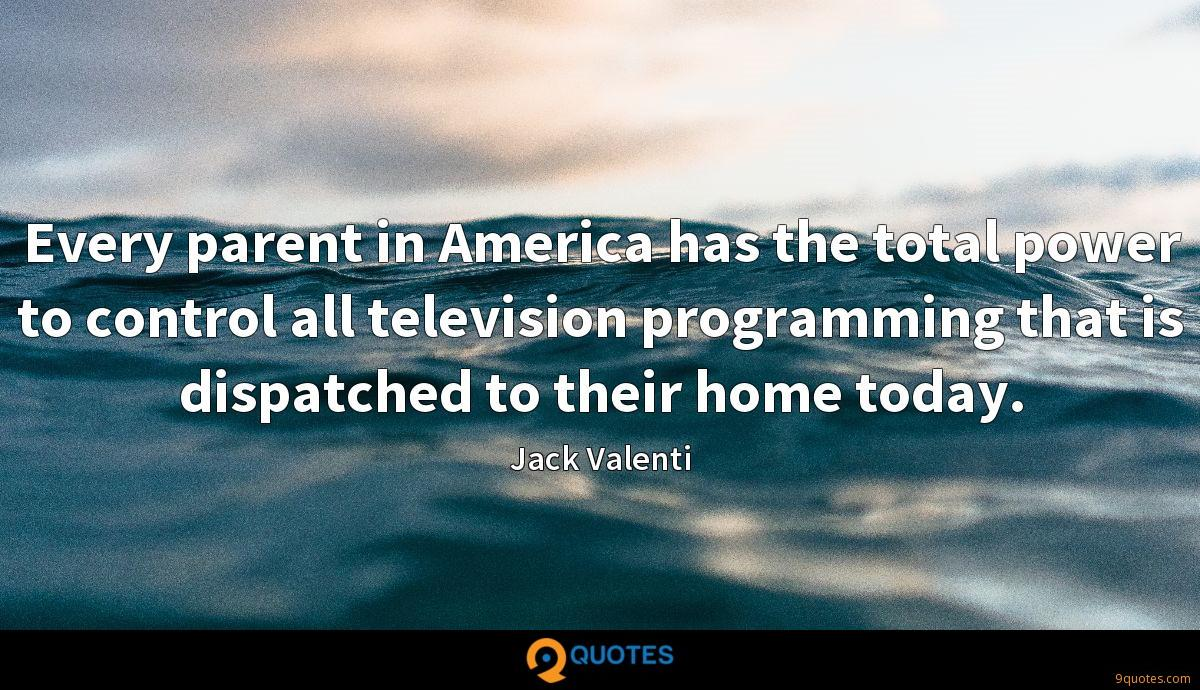 Every parent in America has the total power to control all television programming that is dispatched to their home today.