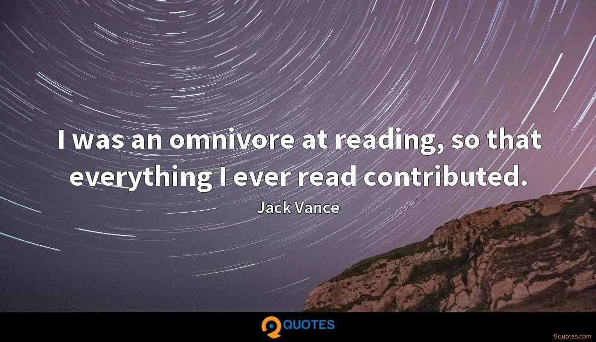 I was an omnivore at reading, so that everything I ever read contributed.