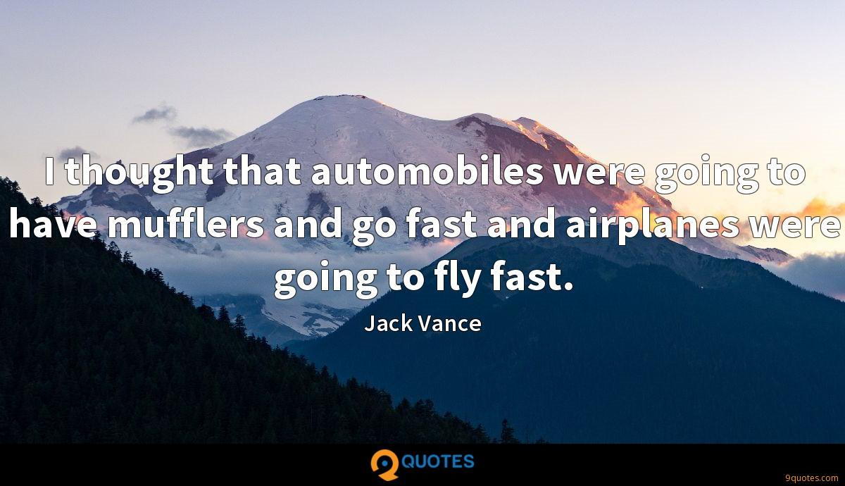 I thought that automobiles were going to have mufflers and go fast and airplanes were going to fly fast.
