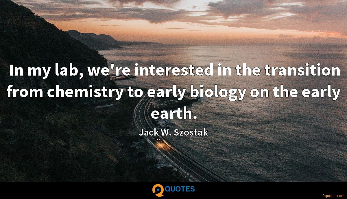 In my lab, we're interested in the transition from chemistry to early biology on the early earth.