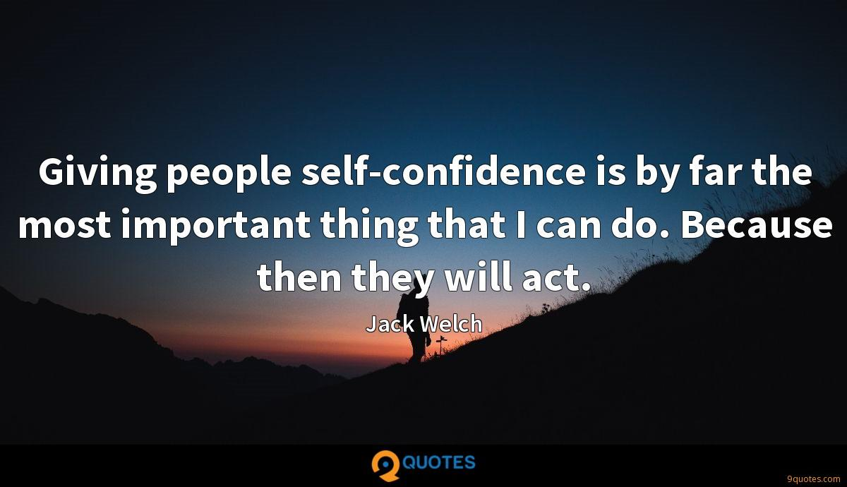 Giving people self-confidence is by far the most important thing that I can do. Because then they will act.