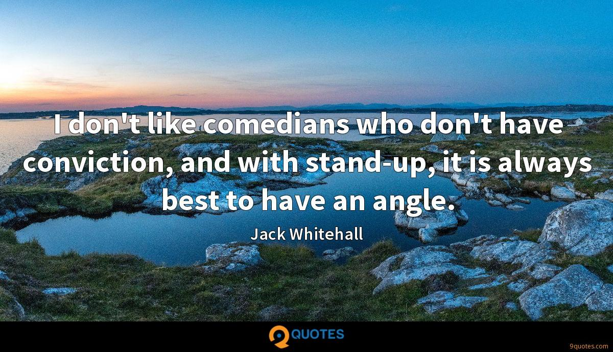 I don't like comedians who don't have conviction, and with stand-up, it is always best to have an angle.