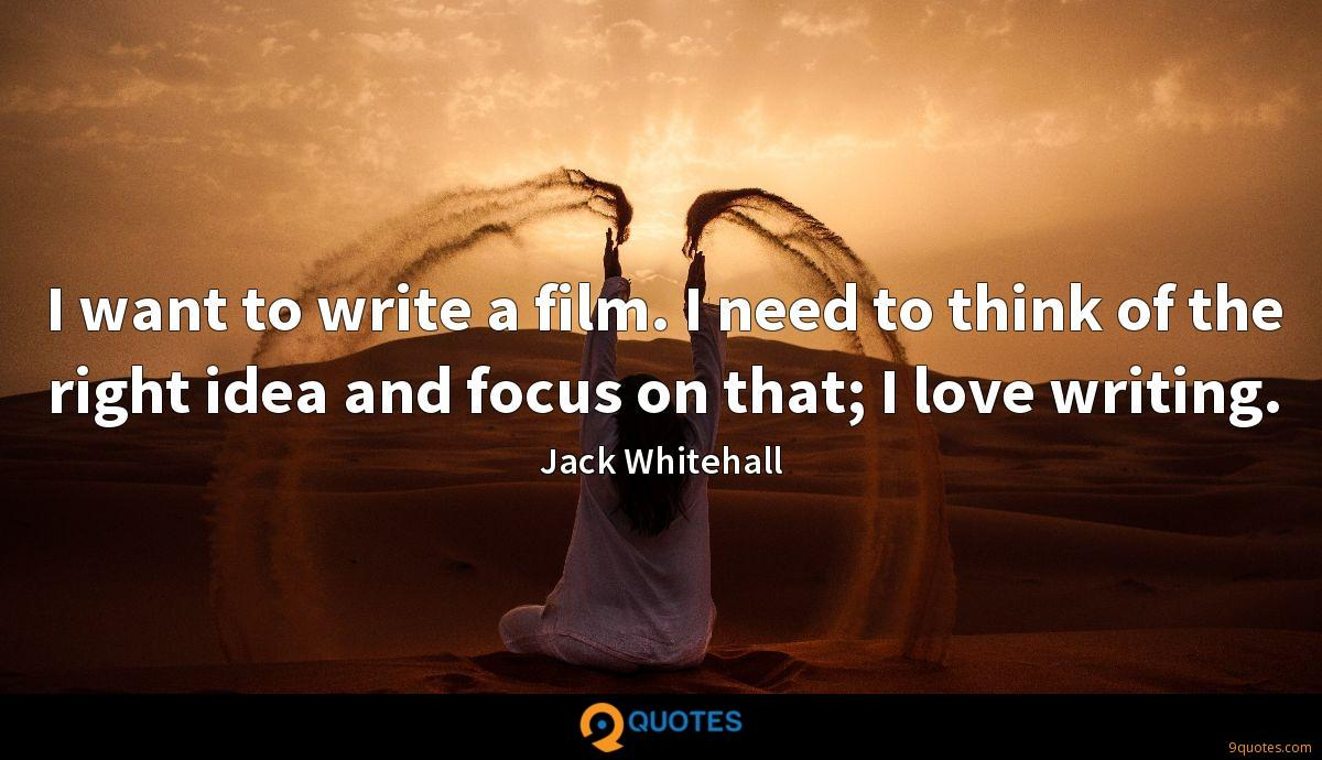 I want to write a film. I need to think of the right idea and focus on that; I love writing.