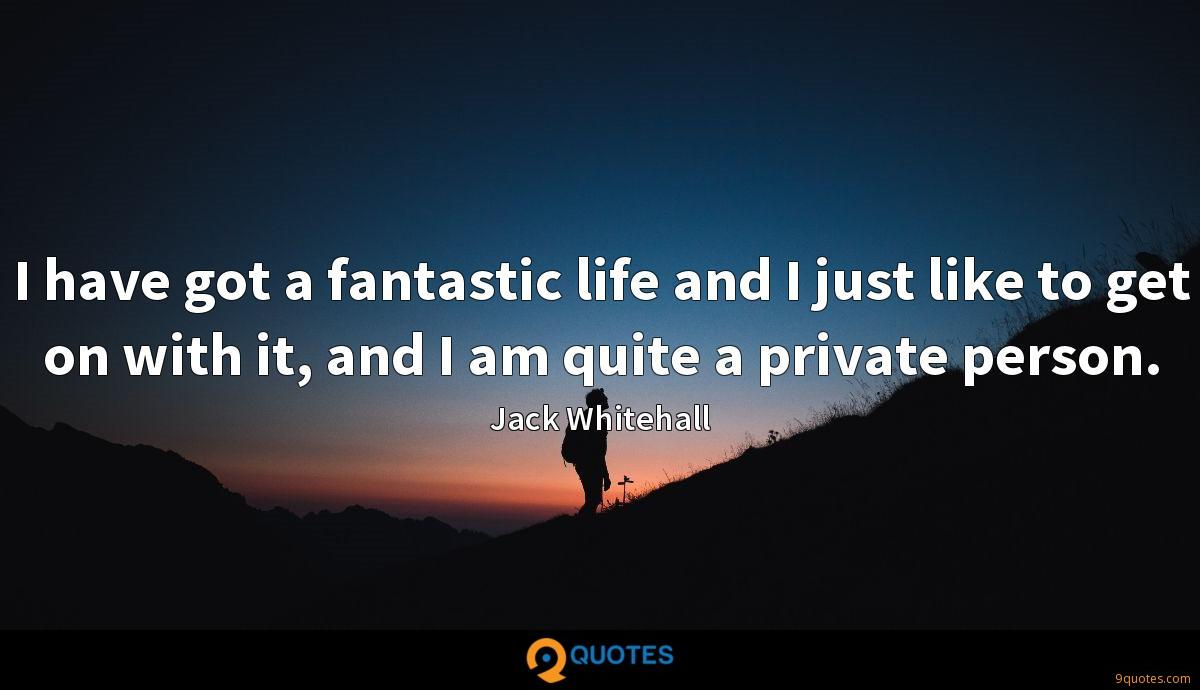 I have got a fantastic life and I just like to get on with it, and I am quite a private person.