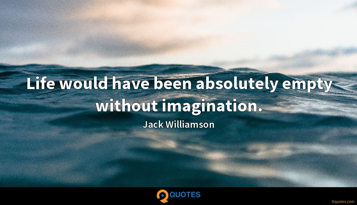 Life would have been absolutely empty without imagination.