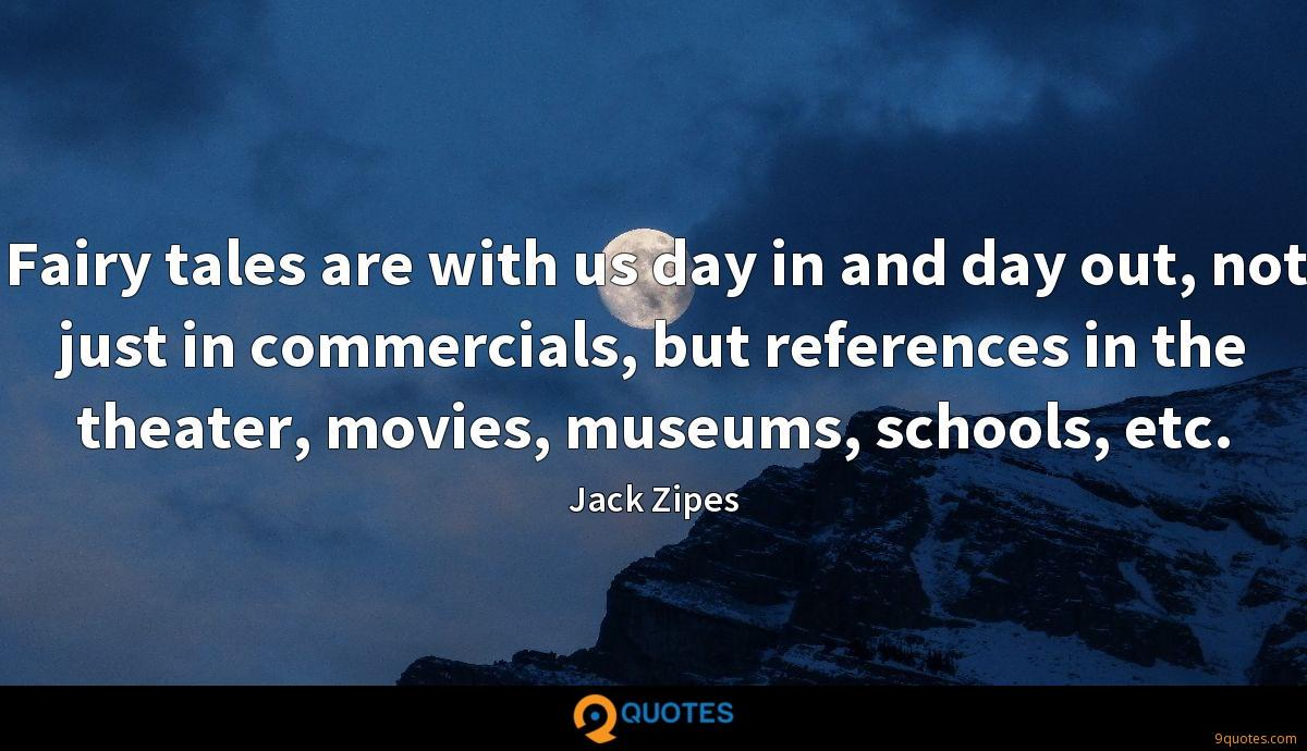 Fairy tales are with us day in and day out, not just in commercials, but references in the theater, movies, museums, schools, etc.