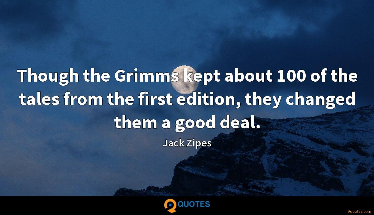 Though the Grimms kept about 100 of the tales from the first edition, they changed them a good deal.