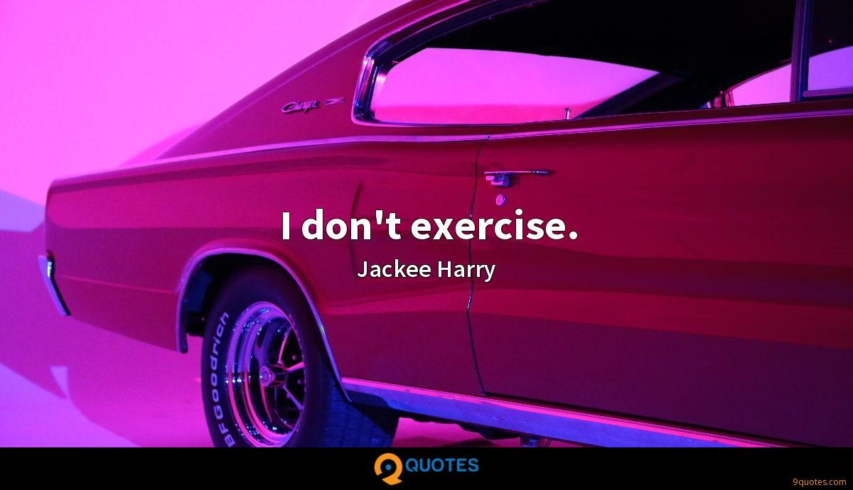I don't exercise.