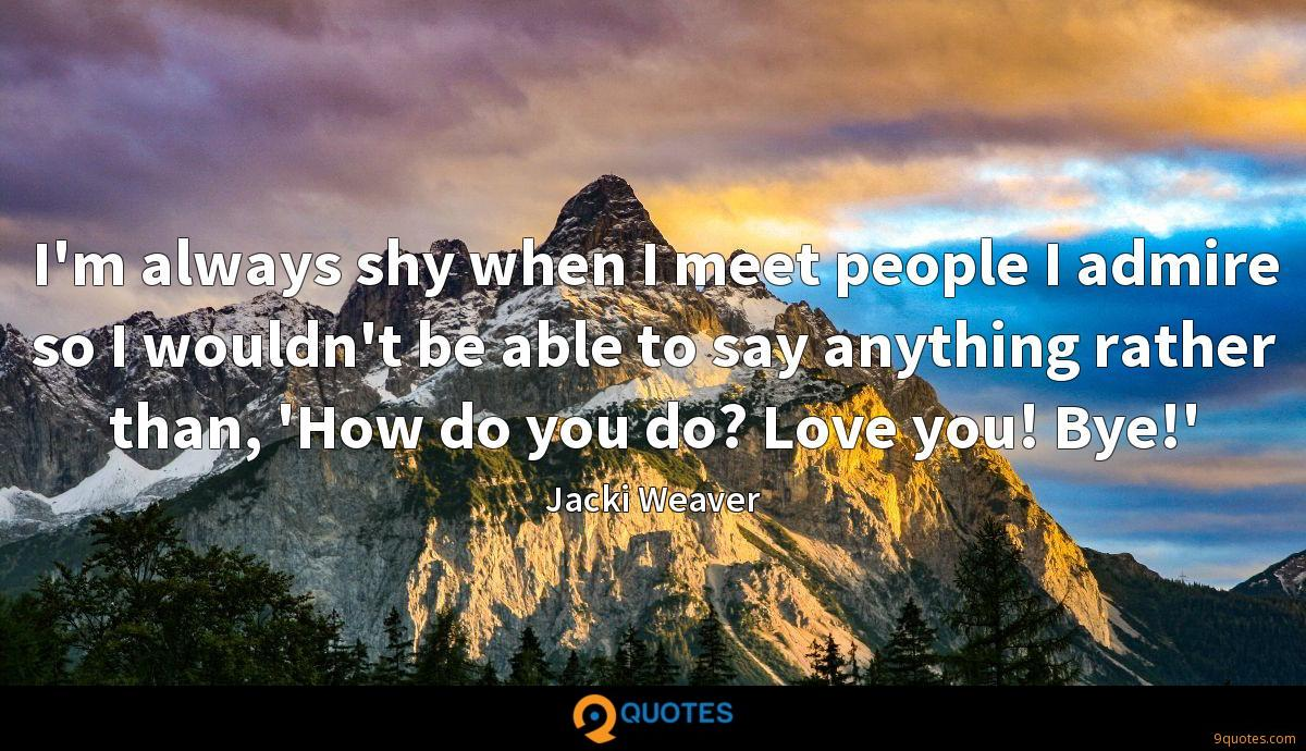 I'm always shy when I meet people I admire so I wouldn't be able to say anything rather than, 'How do you do? Love you! Bye!'