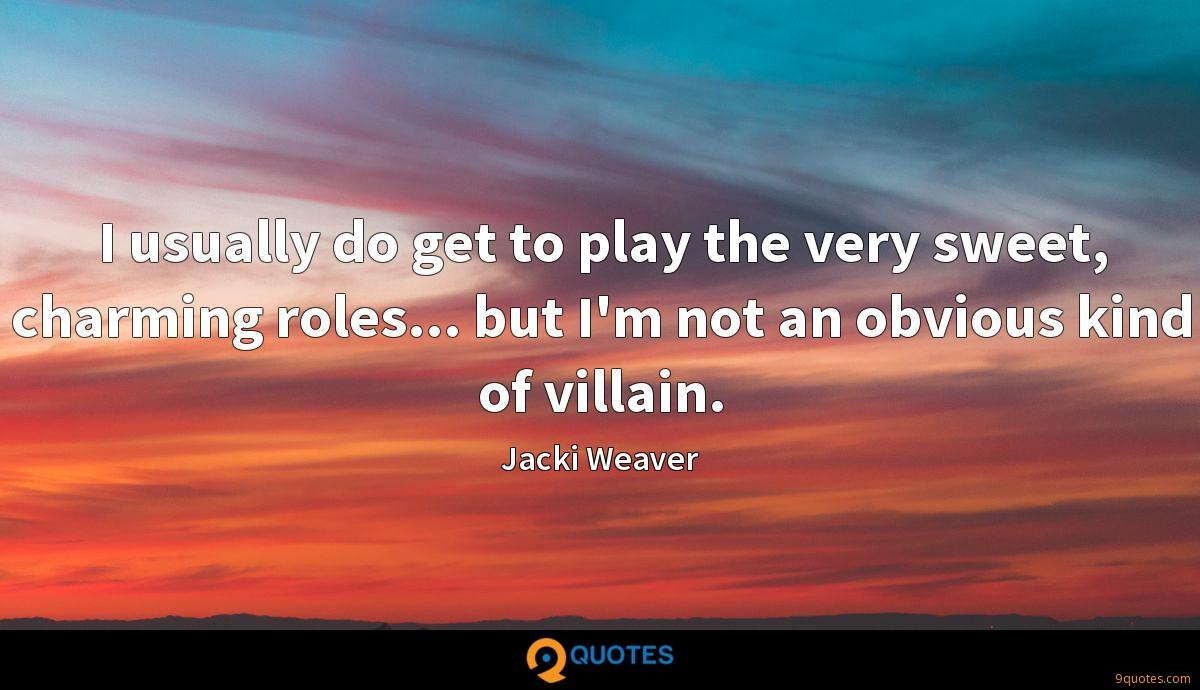 I usually do get to play the very sweet, charming roles... but I'm not an obvious kind of villain.