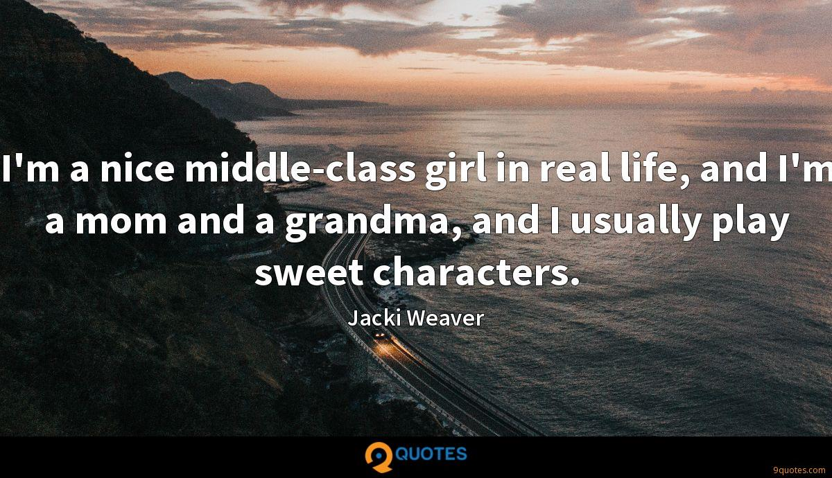 I'm a nice middle-class girl in real life, and I'm a mom and a grandma, and I usually play sweet characters.