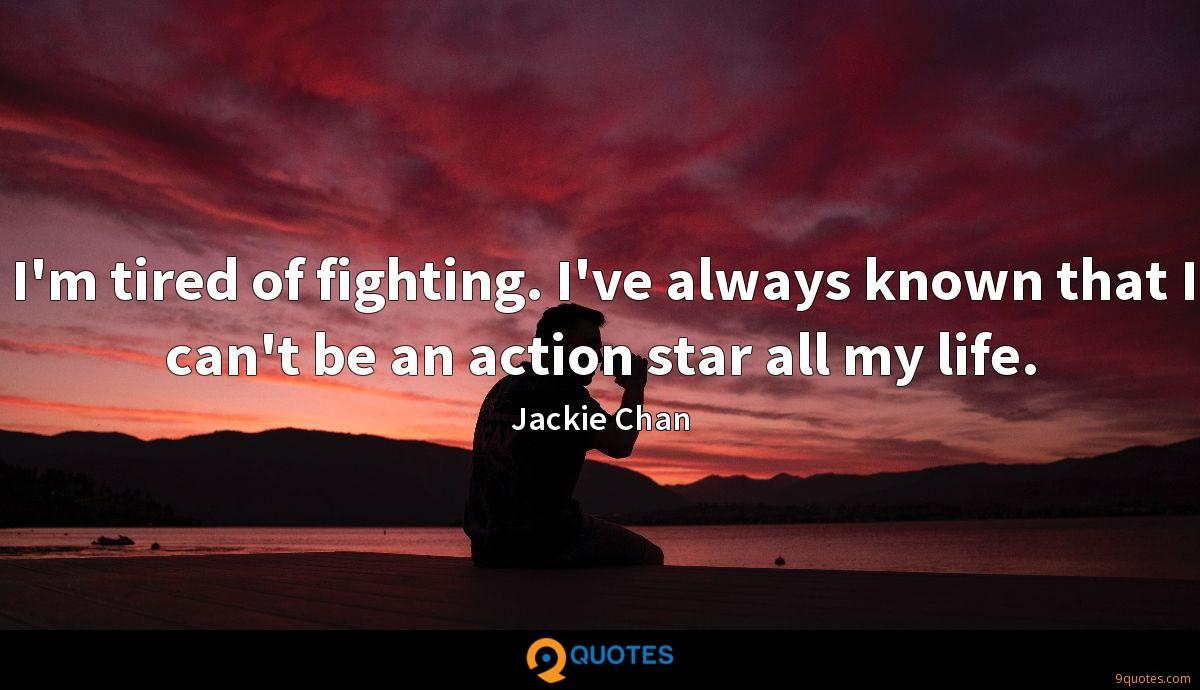 I'm tired of fighting. I've always known that I can't be an action star all my life.