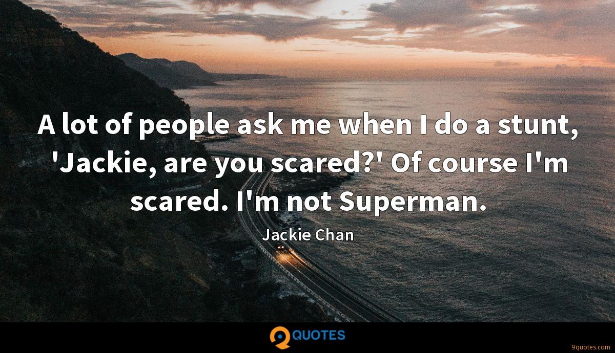 A lot of people ask me when I do a stunt, 'Jackie, are you scared?' Of course I'm scared. I'm not Superman.