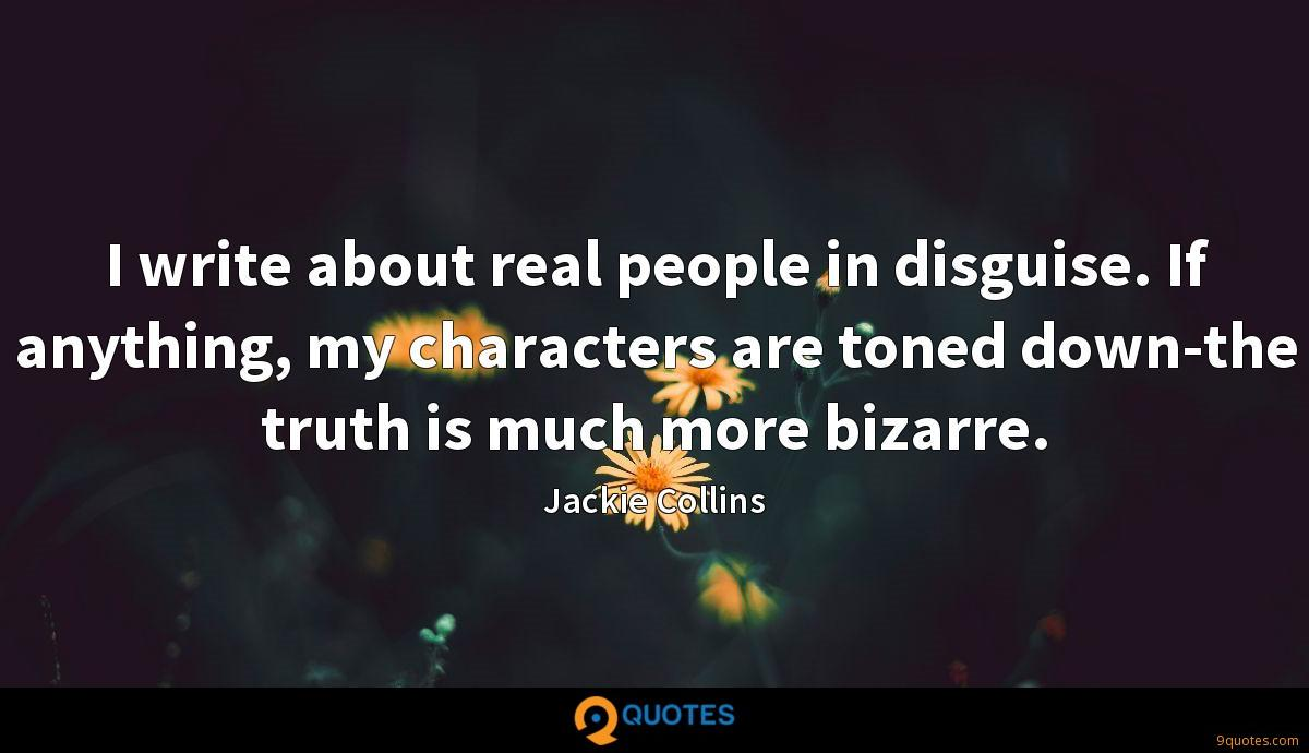 I write about real people in disguise. If anything, my characters are toned down-the truth is much more bizarre.