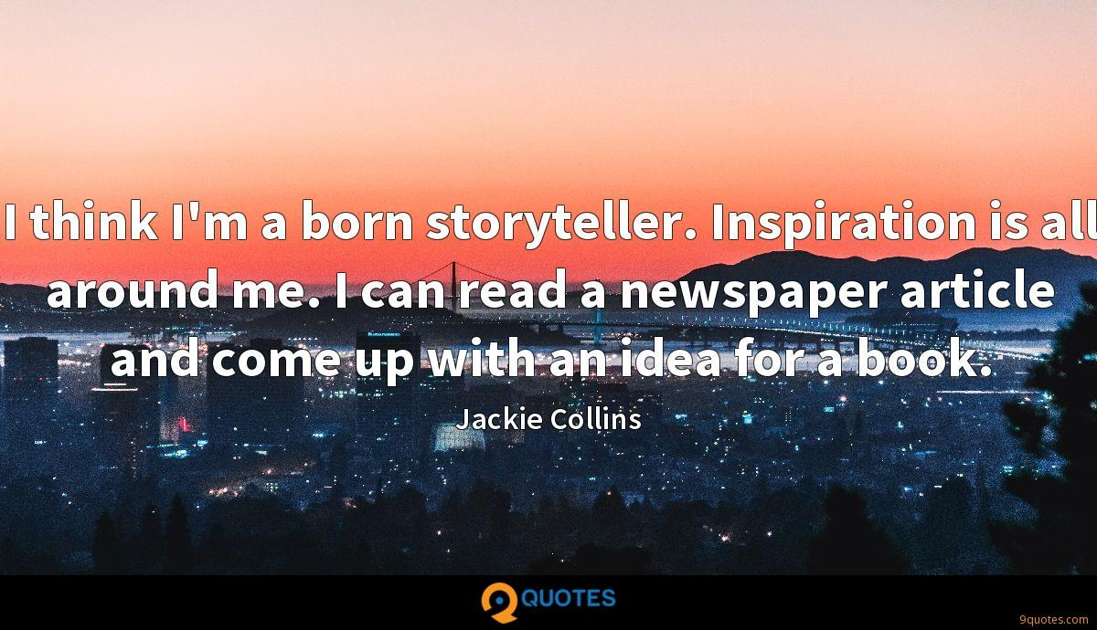 I think I'm a born storyteller. Inspiration is all around me. I can read a newspaper article and come up with an idea for a book.