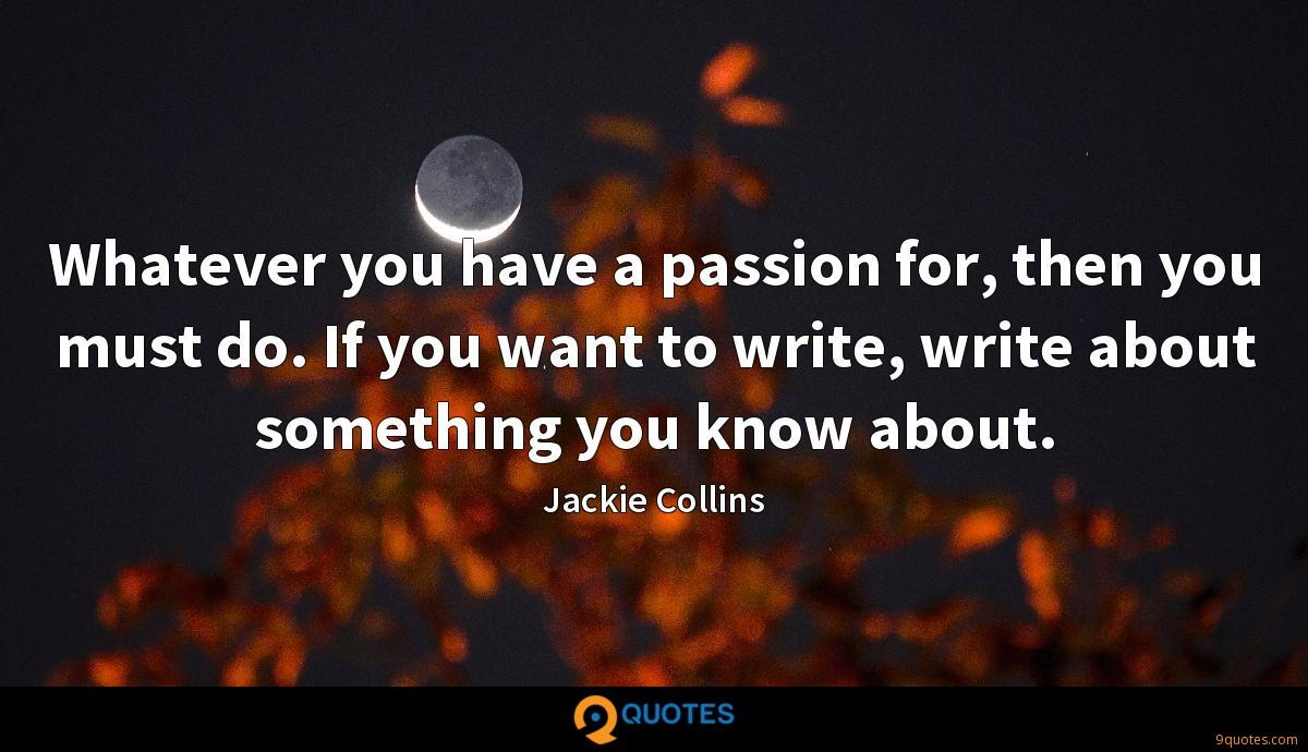 Whatever you have a passion for, then you must do. If you want to write, write about something you know about.