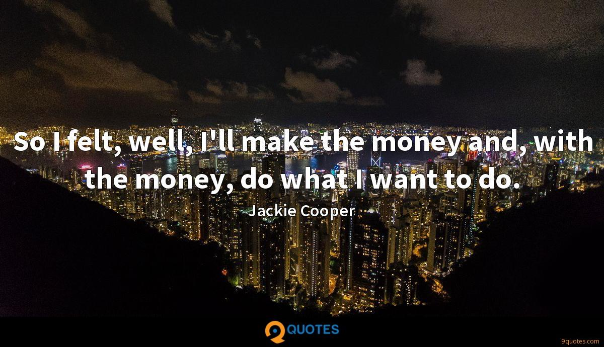 So I felt, well, I'll make the money and, with the money, do what I want to do.
