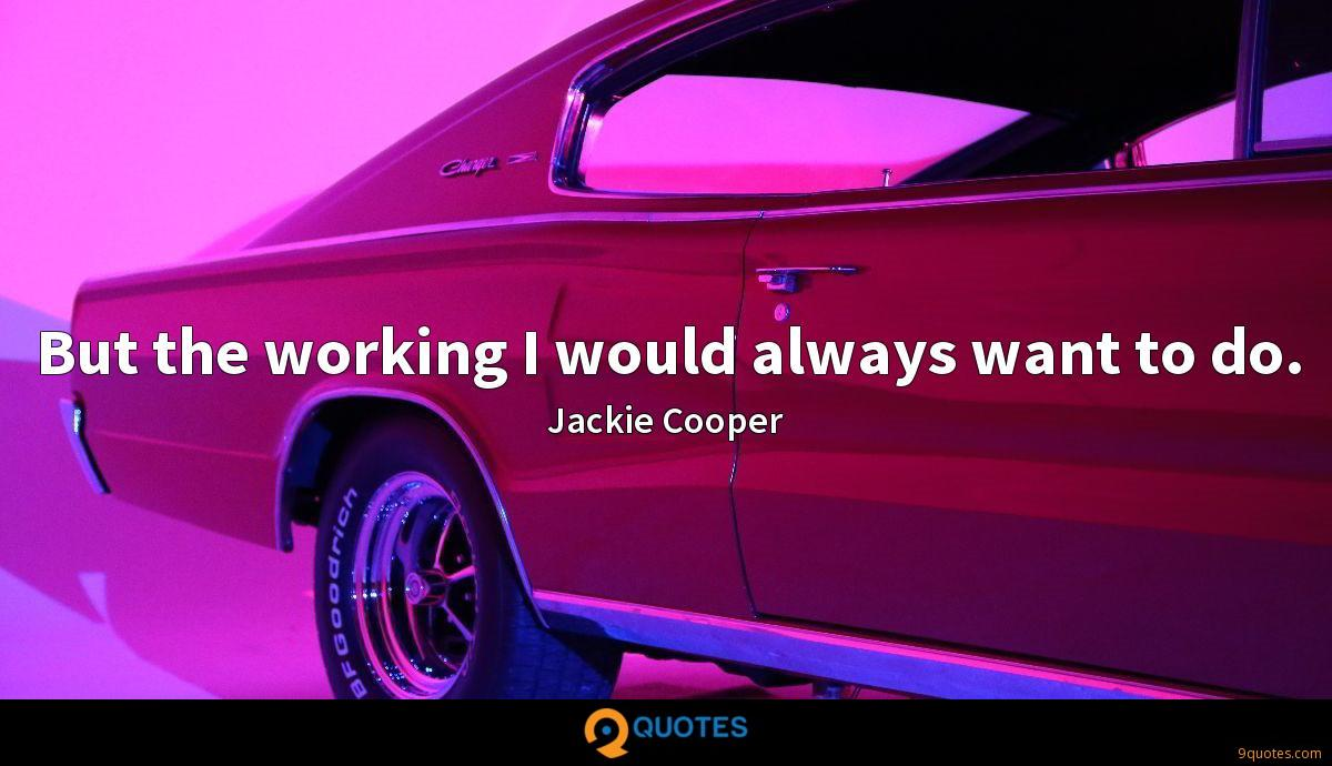 But the working I would always want to do.