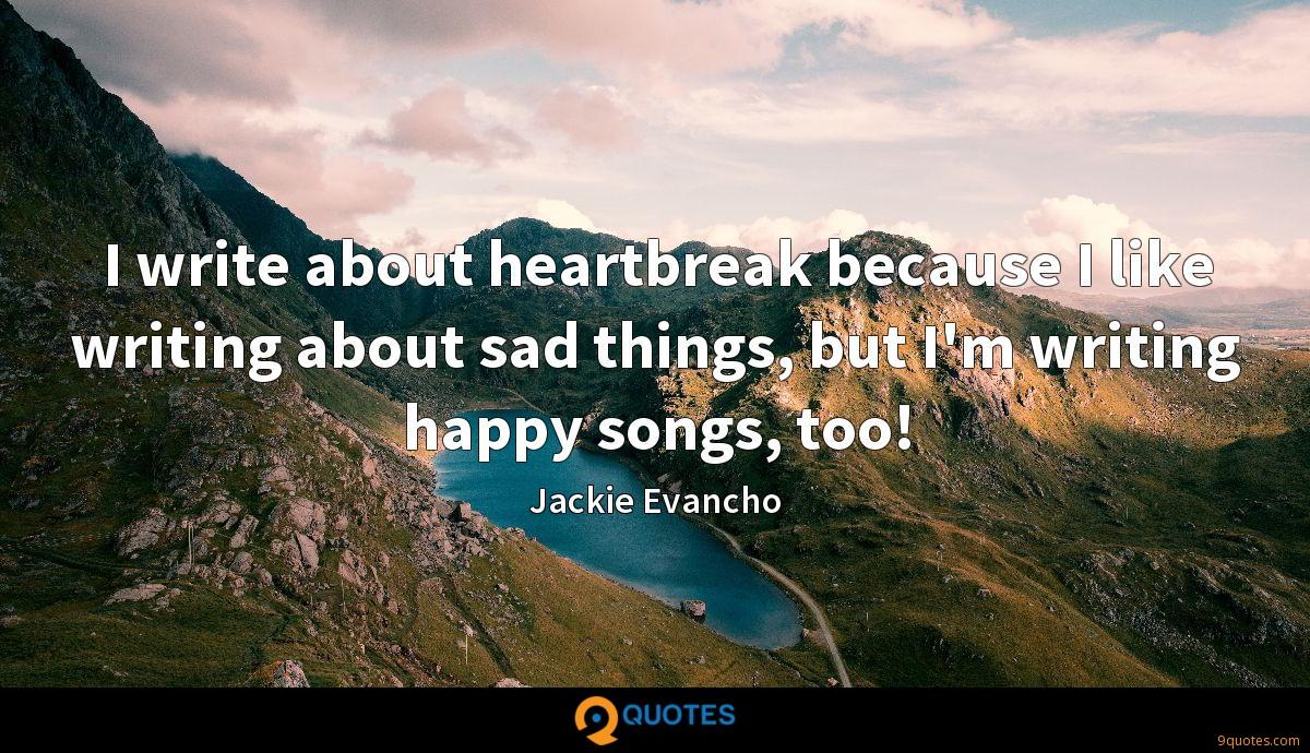 I write about heartbreak because I like writing about sad things, but I'm writing happy songs, too!