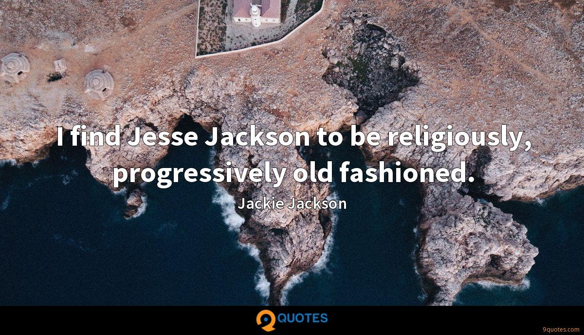 I find Jesse Jackson to be religiously, progressively old fashioned.