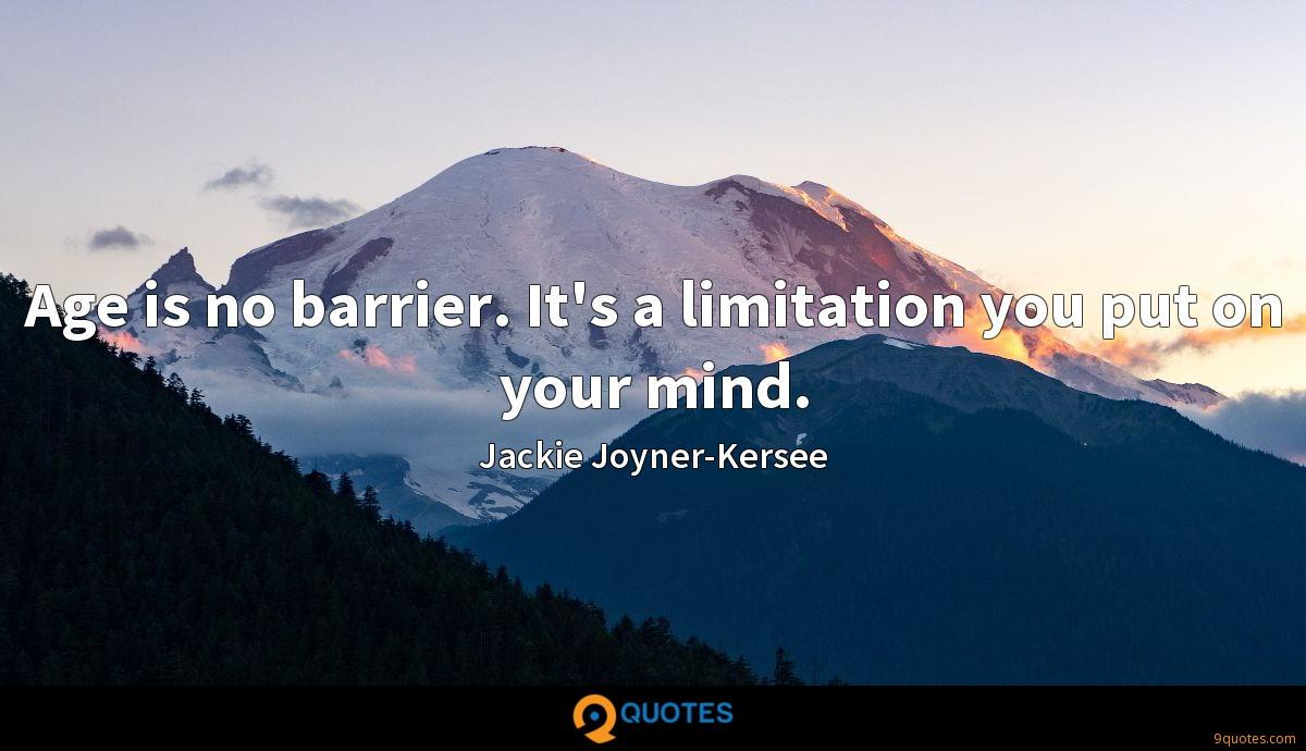 Age is no barrier. It's a limitation you put on your mind.