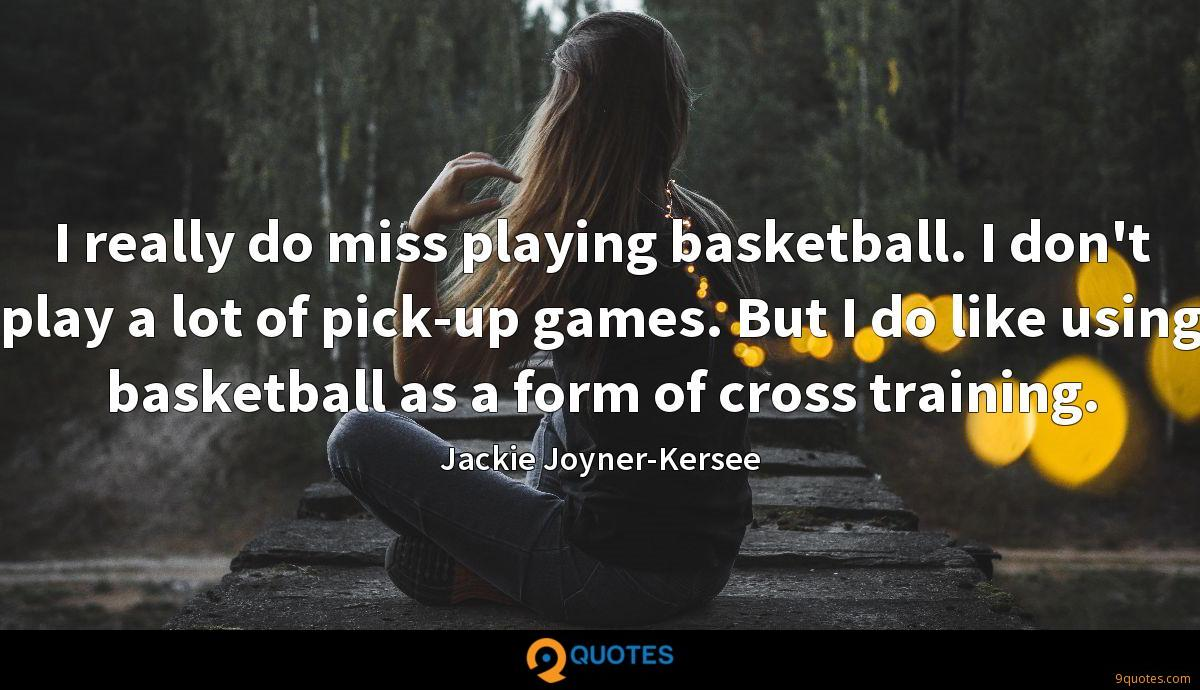 I really do miss playing basketball. I don't play a lot of pick-up games. But I do like using basketball as a form of cross training.