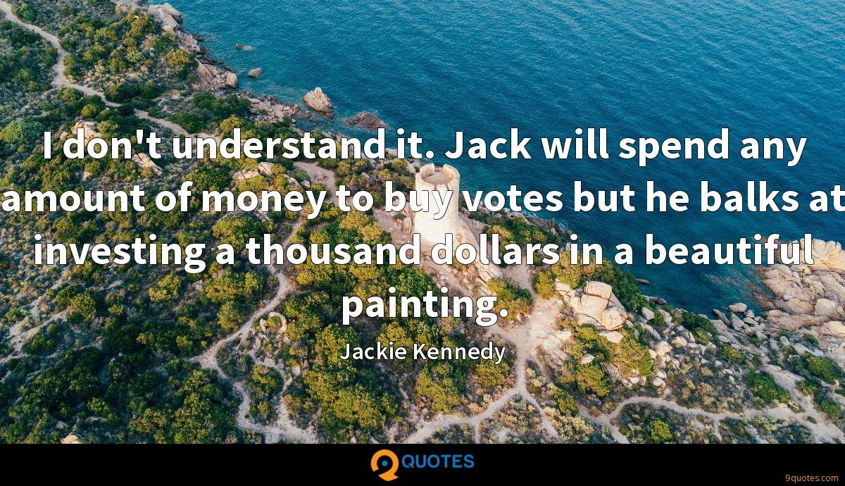 I don't understand it. Jack will spend any amount of money to buy votes but he balks at investing a thousand dollars in a beautiful painting.