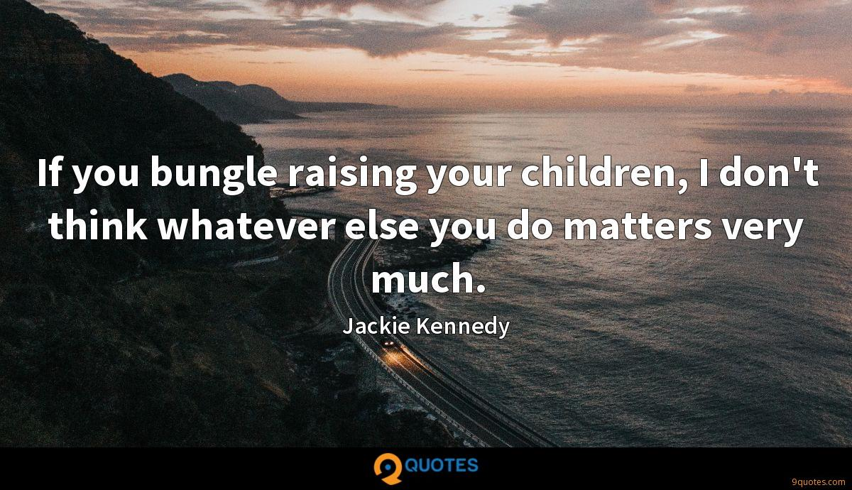 If you bungle raising your children, I don't think whatever else you do matters very much.