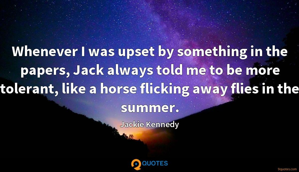 Whenever I was upset by something in the papers, Jack always told me to be more tolerant, like a horse flicking away flies in the summer.