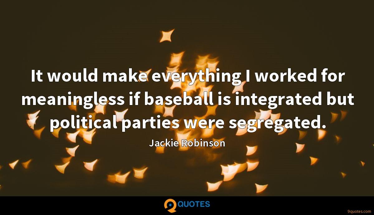 It would make everything I worked for meaningless if baseball is integrated but political parties were segregated.
