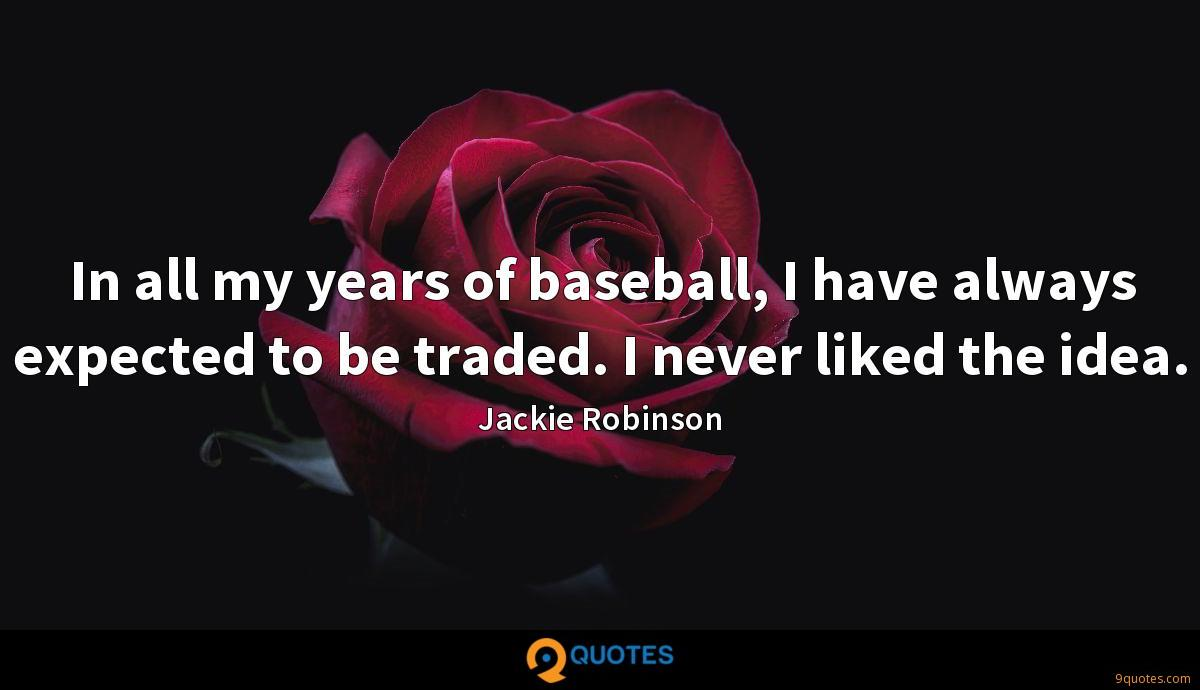 In all my years of baseball, I have always expected to be traded. I never liked the idea.