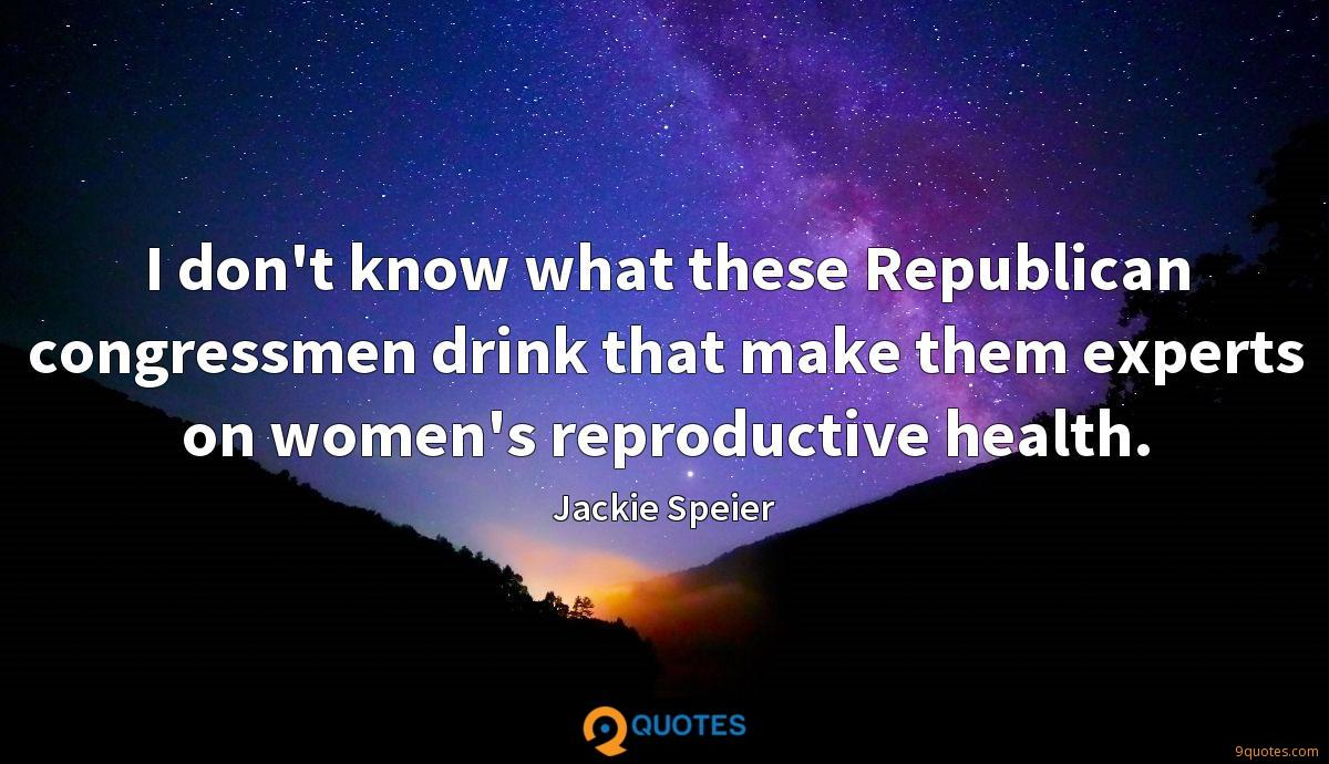I don't know what these Republican congressmen drink that make them experts on women's reproductive health.