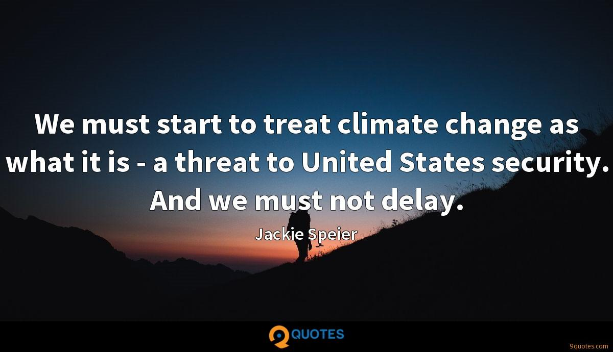 We must start to treat climate change as what it is - a threat to United States security. And we must not delay.