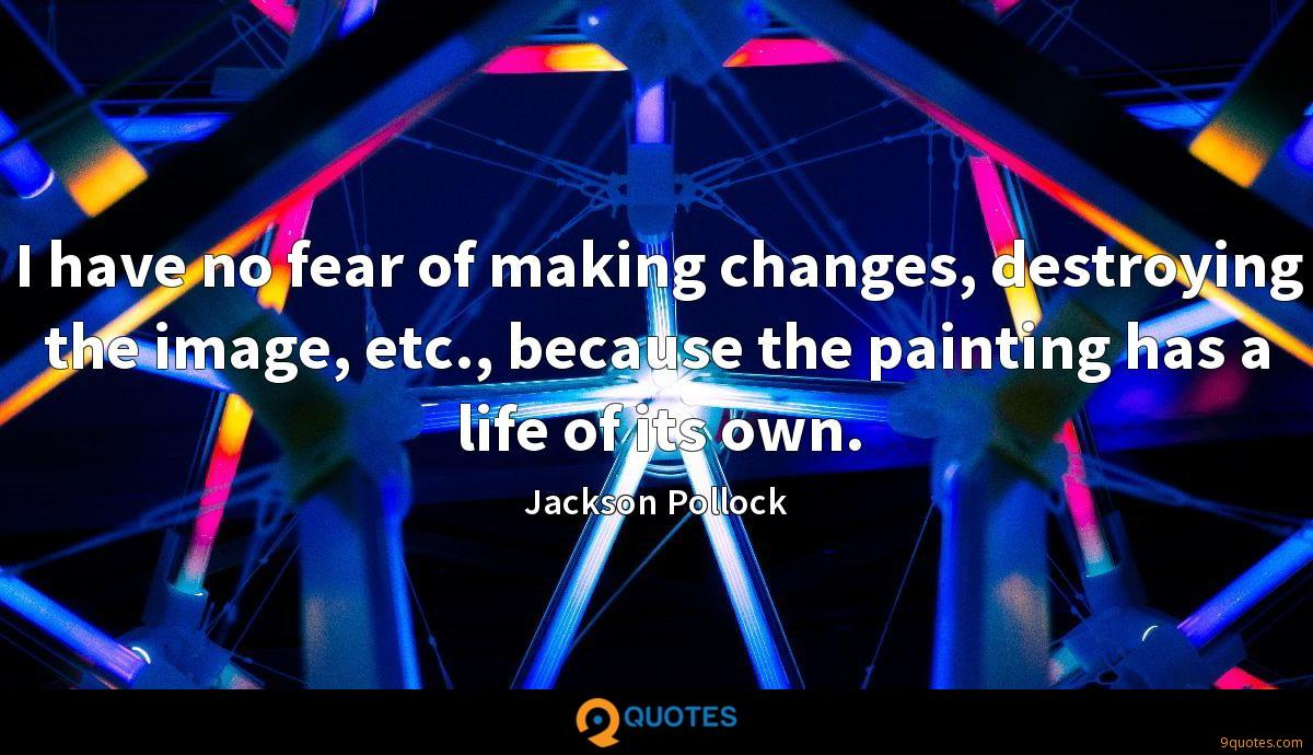 I have no fear of making changes, destroying the image, etc., because the painting has a life of its own.
