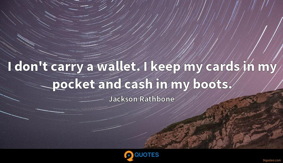 I don't carry a wallet. I keep my cards in my pocket and cash in my boots.