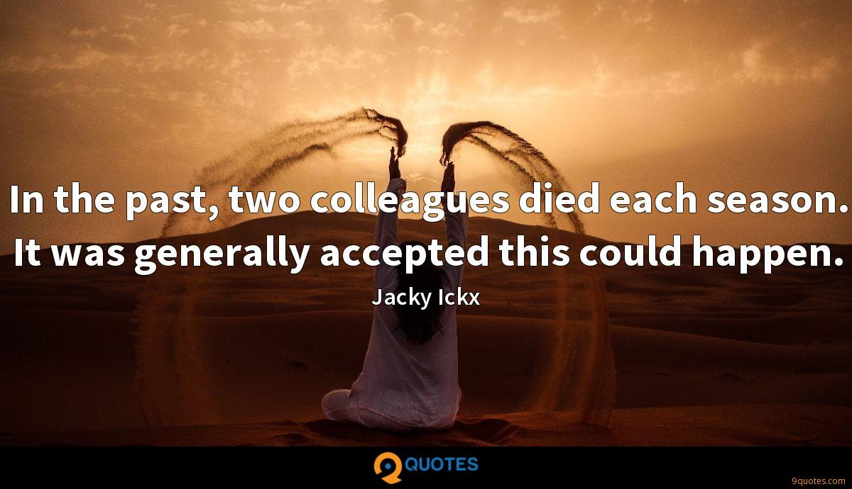 In the past, two colleagues died each season. It was generally accepted this could happen.
