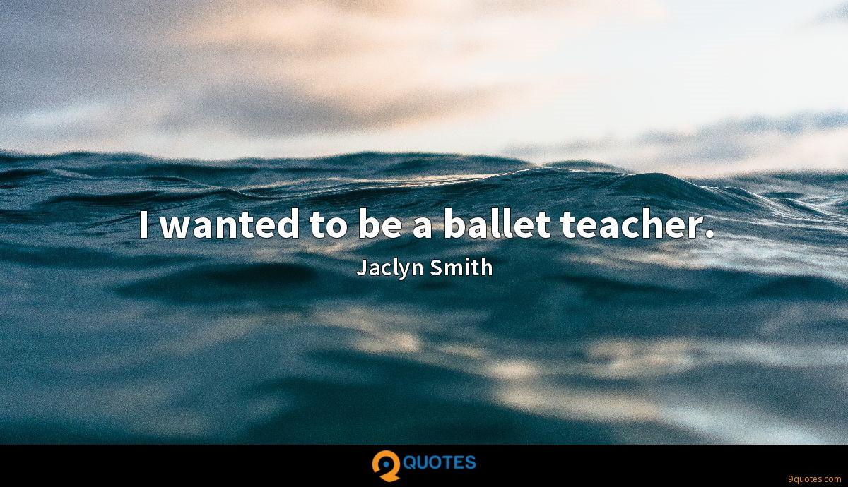 I wanted to be a ballet teacher.