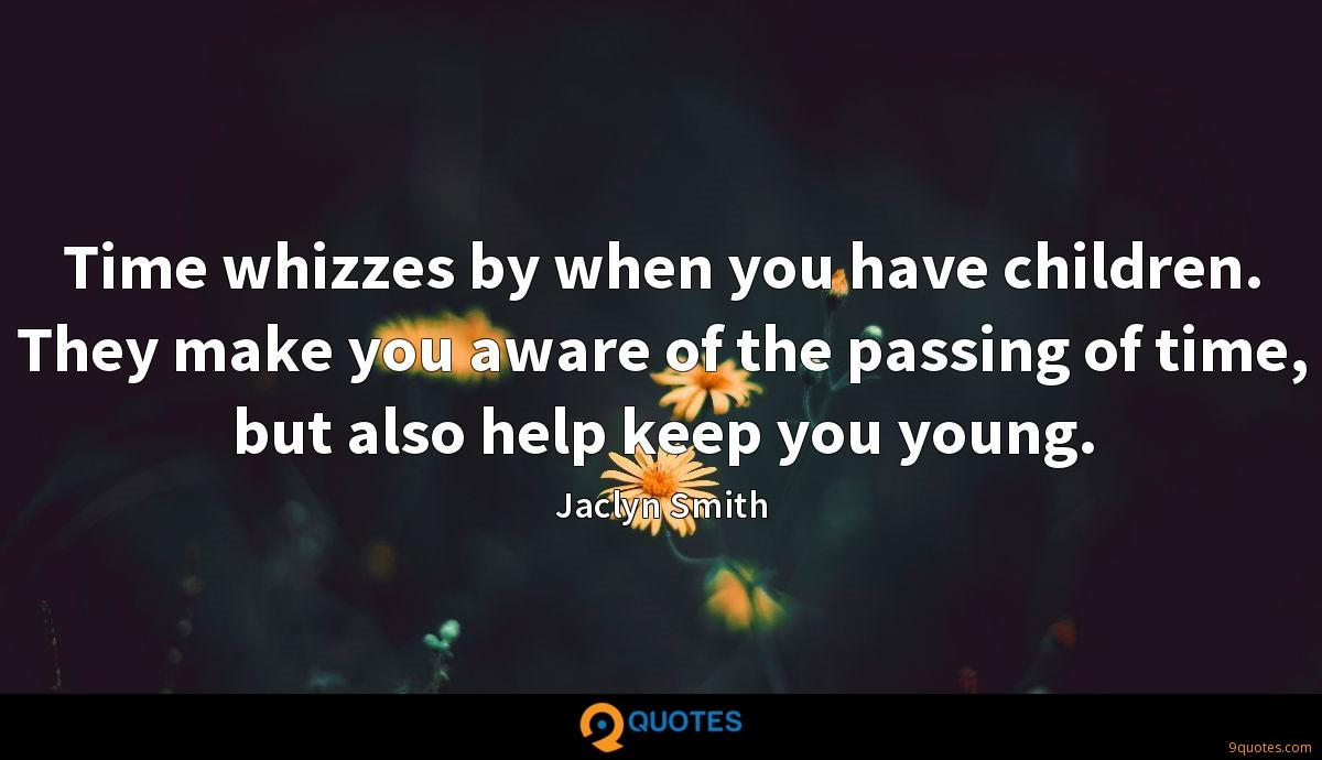Time whizzes by when you have children. They make you aware of the passing of time, but also help keep you young.