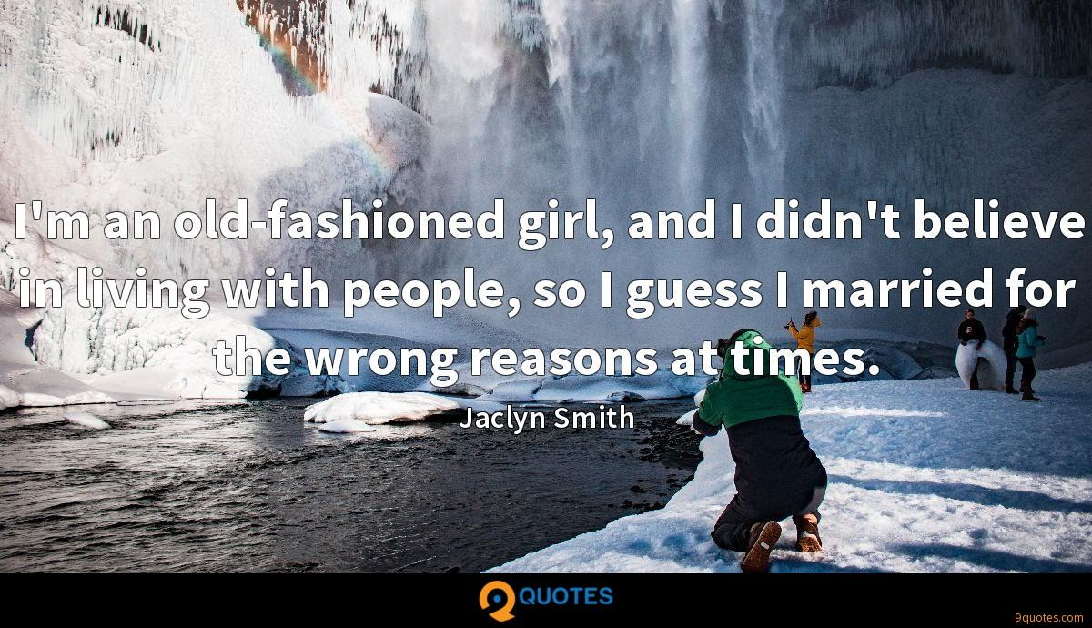 I'm an old-fashioned girl, and I didn't believe in living with people, so I guess I married for the wrong reasons at times.