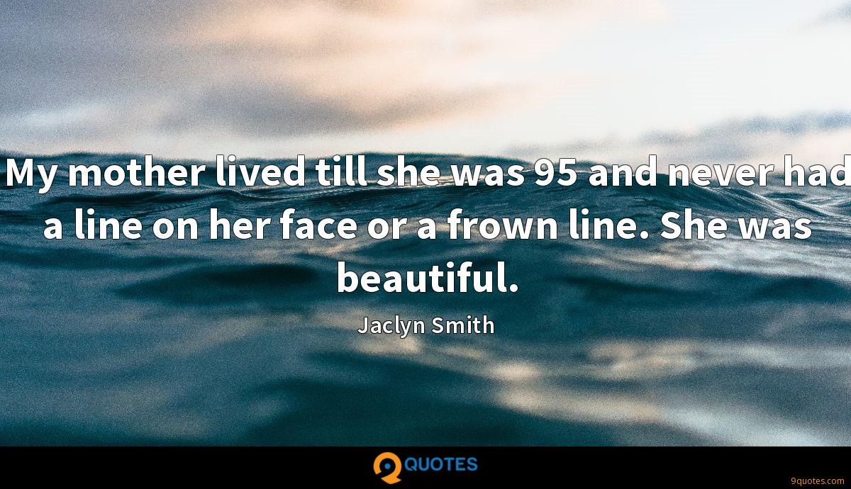 My mother lived till she was 95 and never had a line on her face or a frown line. She was beautiful.