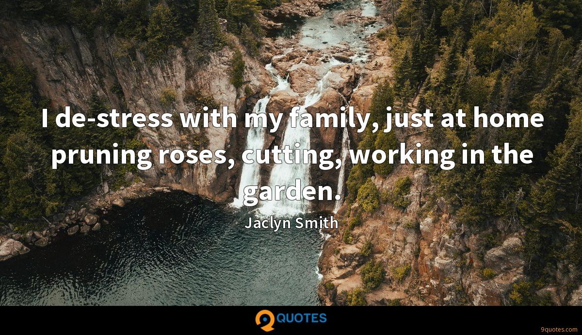 I de-stress with my family, just at home pruning roses, cutting, working in the garden.