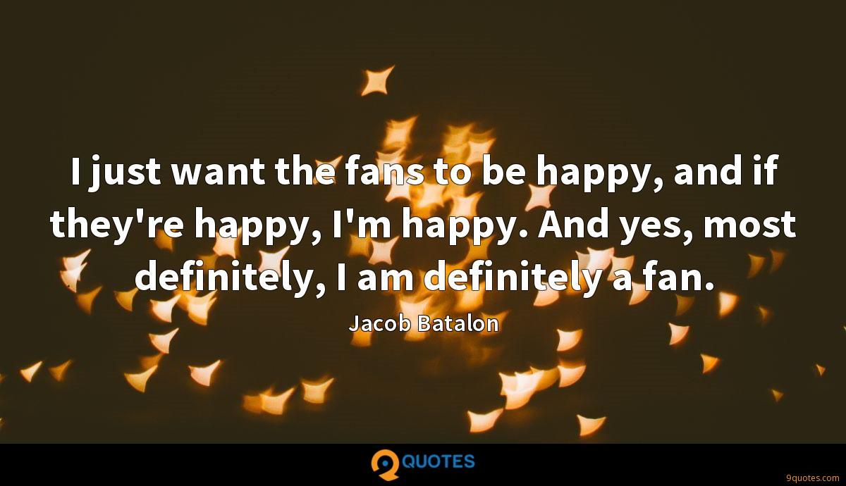 I just want the fans to be happy, and if they're happy, I'm happy. And yes, most definitely, I am definitely a fan.