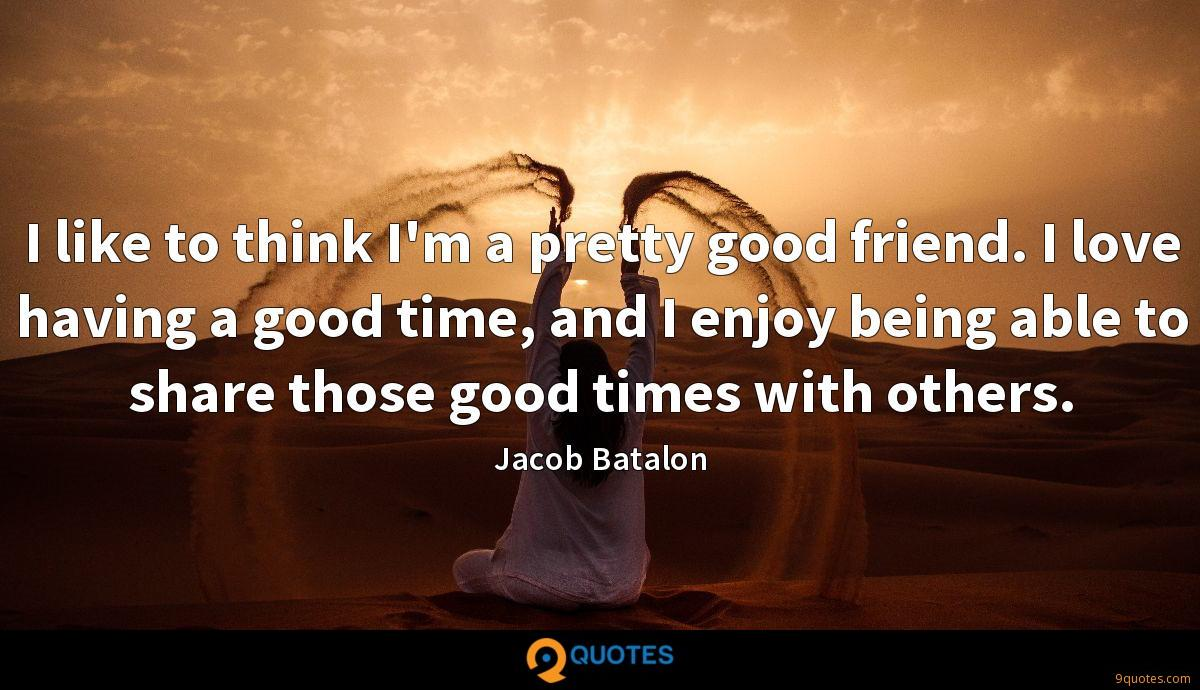 I like to think I'm a pretty good friend. I love having a good time, and I enjoy being able to share those good times with others.